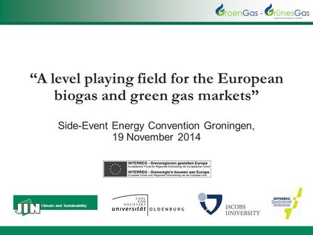 """A level playing field for the European biogas and green gas markets"" Side-Event Energy Convention Groningen, 19 November 2014 Climate and Sustainability."