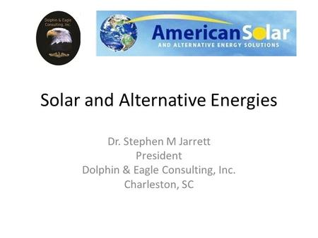 Solar and Alternative Energies Dr. Stephen M Jarrett President Dolphin & Eagle Consulting, Inc. Charleston, SC.