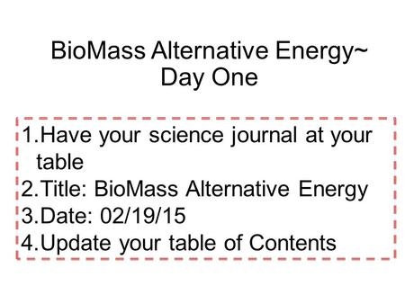 1.Have your science journal at your table 2.Title: BioMass Alternative Energy 3.Date: 02/19/15 4.Update your table of Contents BioMass Alternative Energy~