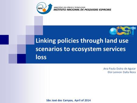Linking policies through land use scenarios to ecosystem services loss Ana Paula Dutra de Aguiar Eloi Lennon Dalla Nora São José dos Campos, April of 2014.