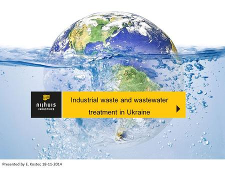 Presented by E. Koster, 18-11-2014 Industrial waste and wastewater treatment in Ukraine.