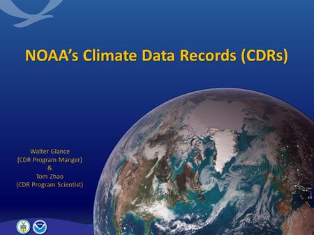 NOAA's Climate Data Records (CDRs) Walter Glance (CDR Program Manger) & Tom Zhao (CDR Program Scientist)