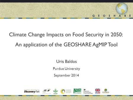 Climate Change Impacts on Food Security in 2050: An application of the GEOSHARE AgMIP Tool Uris Baldos Purdue University September 2014.