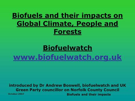 October 2007 Biofuels and their impacts Biofuels and their impacts on Global Climate, People and Forests Biofuelwatch www.biofuelwatch.org.uk introduced.
