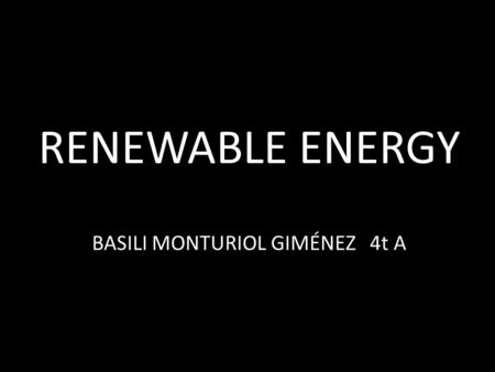 RENEWABLE ENERGY BASILI MONTURIOL GIMÉNEZ 4t A. MAIN FORMS OF RENEWABLE ENERGY - WIND POWER. - HYDROPOWER. - SOLAR ENERGY. - BIOFUEL. - GEOTHERMAL ENERGY.