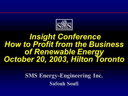 Insight Conference How to Profit from the Business of Renewable Energy October 20, 2003, Hilton Toronto SMS Energy-Engineering Inc. Safouh Soufi.