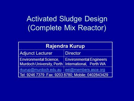 Activated Sludge Design (Complete Mix Reactor) Rajendra Kurup Adjunct LecturerDirector Environmental Science, Murdoch University, Perth Environmental Engineers.