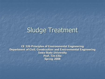 Sludge Treatment CE 326 Principles of Environmental Engineering Department of Civil, Construction and Environmental Engineering Iowa State University Prof.