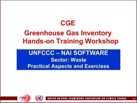 6.1 UNFCCC – NAI SOFTWARE Sector: Waste Practical Aspects and Exercises CGE Greenhouse Gas Inventory Hands-on Training Workshop.