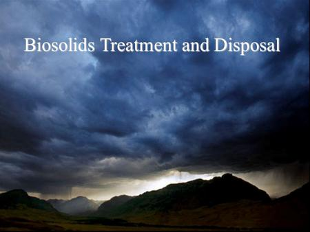 Biosolids Treatment and Disposal. Types of Biosolids Primary sludge Solids that settle out in the primary settling basin Biological or Secondary Sludge.