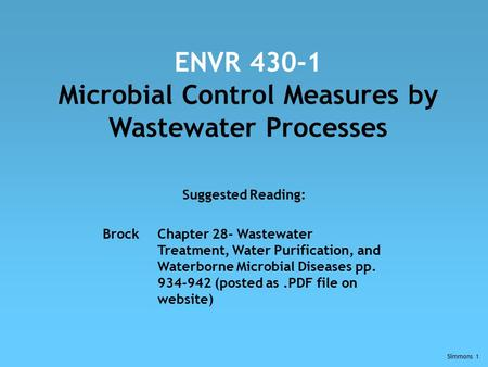 Simmons 1 ENVR 430-1 Microbial Control Measures by Wastewater Processes Suggested Reading: BrockChapter 28- Wastewater Treatment, Water Purification, and.