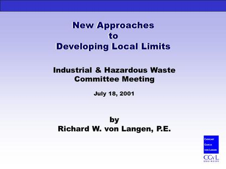 New Approaches to Developing Local Limits Industrial & Hazardous Waste Committee Meeting July 18, 2001 by Richard W. von Langen, P.E. New Approaches to.