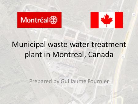 Municipal waste water treatment plant in Montreal, Canada Prepared by Guillaume Fournier.