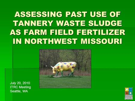 ASSESSING PAST USE OF TANNERY WASTE SLUDGE AS FARM FIELD FERTILIZER IN NORTHWEST MISSOURI July 20, 2010 ITRC Meeting Seattle, WA.