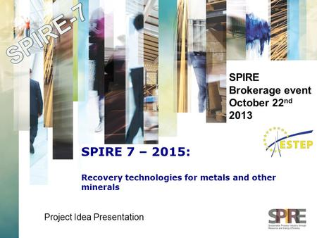 SPIRE Brokerage event October 22 nd 2013 Project Idea Presentation SPIRE 7 – 2015: Recovery technologies for metals and other minerals.