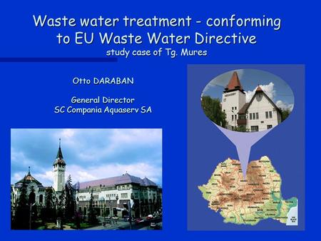 Waste water treatment - conforming to EU Waste Water Directive study case of Tg. Mures Otto DARABAN General Director SC Compania Aquaserv SA.