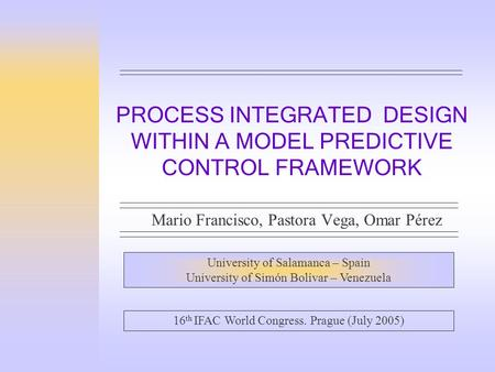 PROCESS INTEGRATED DESIGN WITHIN A MODEL PREDICTIVE CONTROL FRAMEWORK Mario Francisco, Pastora Vega, Omar Pérez University of Salamanca – Spain University.