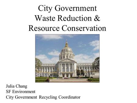 City Government Waste Reduction & Resource Conservation Julia Chang SF Environment City Government Recycling Coordinator.