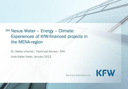 Bank aus Verantwortung Nexus Water – Energy – Climate: Experiences of KfW-financed projects in the MENA-region Dr. Stefan Gramel / Technical Advisor -