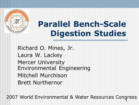1 Parallel Bench-Scale Digestion Studies Richard O. Mines, Jr. Laura W. Lackey Mercer University Environmental Engineering Mitchell Murchison Brett Northernor.