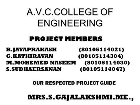 A.V.C.COLLEGE OF ENGINEERING PROJECT MEMBERS PROJECT MEMBERS B.JAYAPRAKASH (80105114021) G.KATHIRAVAN (80105114304) M.MOHEMED NASEEM (80105114030) S.SUDHAERSANAN.