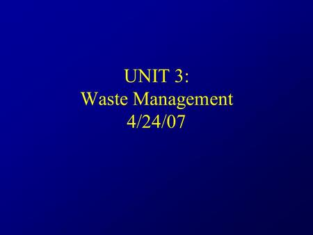 "UNIT 3: Waste Management 4/24/07. Waste management Nothing can ever be ""thrown away"" In the US, urban areas produce 640 million kg of solid waste each."