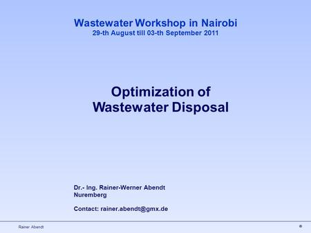 Rainer Abendt Dr.- Ing. Rainer-Werner Abendt Nuremberg Contact: Wastewater Workshop in Nairobi 29-th August till 03-th September 2011.
