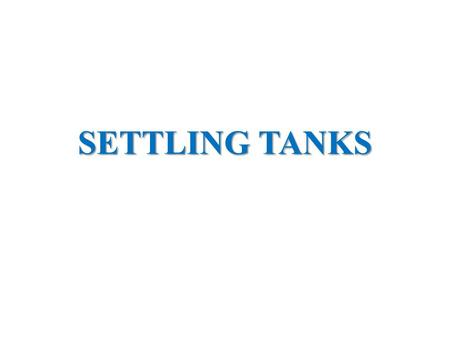 SETTLING TANKS. THEORY OPERATION DESIGN THEORY Also referred as 'SEDIMENTATION TANKS'. Settling- process by which particulates settle to the bottom of.