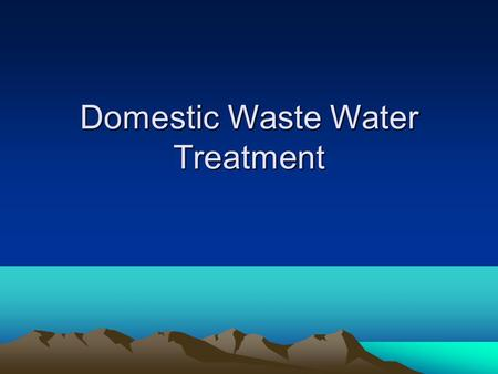 "Domestic Waste Water Treatment. Composition of domestic sewage Human feces and urine –100-500 g of feces and 1-1.3 liters of urine/person/day ""graywater"""