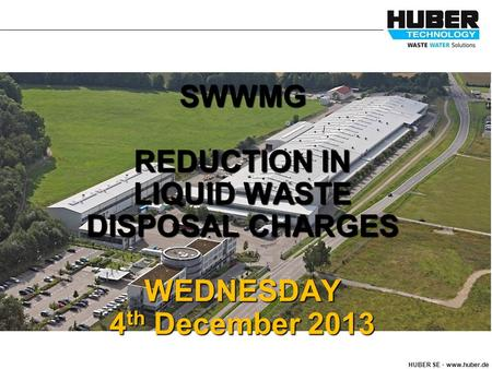 HUBER SE. www.huber.de SWWMG REDUCTION IN LIQUID WASTE DISPOSAL CHARGES WEDNESDAY 4 th December 2013 :