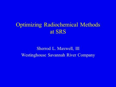 Optimizing Radiochemical Methods at SRS Sherrod L. Maxwell, III Westinghouse Savannah River Company.
