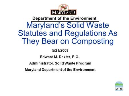 Department of the Environment Maryland's Solid Waste Statutes and Regulations As They Bear on Composting 5/21/2009 Edward M. Dexter, P.G., Administrator,