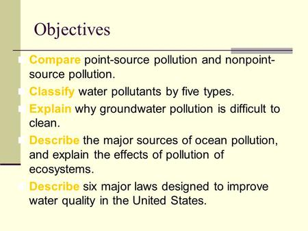 Objectives Compare point-source pollution and nonpoint-source pollution. Classify water pollutants by five types. Explain why groundwater pollution is.