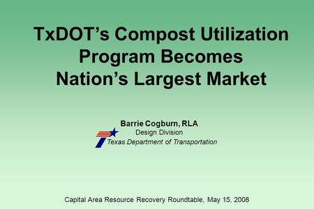 Barrie Cogburn, RLA Design Division Texas Department of Transportation TxDOT's Compost Utilization Program Becomes Nation's Largest Market Capital Area.
