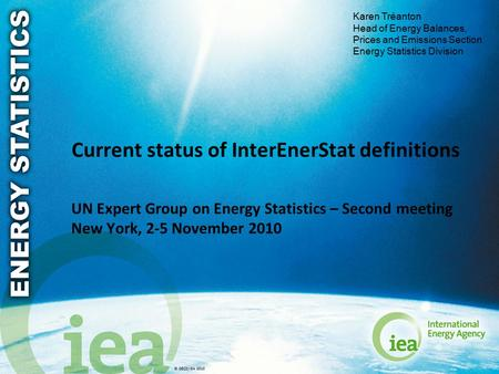 © OECD/IEA 2010 Current status of InterEnerStat definitions UN Expert Group on Energy Statistics – Second meeting New York, 2-5 November 2010 Karen Tréanton.