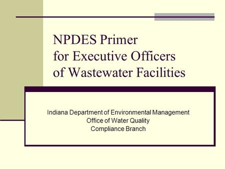 NPDES Primer for Executive Officers of Wastewater Facilities Indiana Department of Environmental Management Office of Water Quality Compliance Branch.