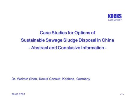 KOCKS INGENIEURE 28.06.2007-1- Case Studies for Options of Sustainable Sewage Sludge Disposal in China - Abstract and Conclusive Information - Dr. Weimin.