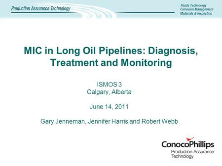 MIC in Long Oil Pipelines: Diagnosis, Treatment and Monitoring ISMOS 3 Calgary, Alberta June 14, 2011 Gary Jenneman, Jennifer Harris and Robert Webb.