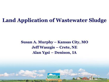 1 Land Application of Wastewater Sludge Susan A. Murphy – Kansas City, MO Jeff Waszgis – Crete, NE Alan Ygsi – Denison, IA.