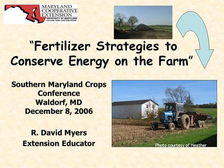"""Fertilizer Strategies to Conserve Energy on the Farm"" Southern Maryland Crops Conference Waldorf, MD December 8, 2006 R. David Myers Extension Educator."