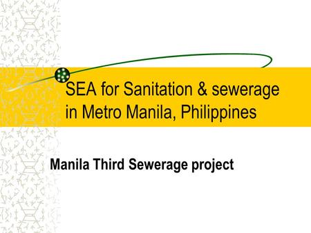 SEA for Sanitation & sewerage in Metro Manila, Philippines Manila Third Sewerage project.