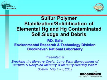 Sulfur Polymer Stabilization/Solidification of Elemental Hg and Hg Contaminated Soil,Sludge and Debris P.D. Kalb Environmental Research & Technology Division.