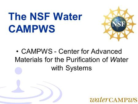 The NSF Water CAMPWS CAMPWS - Center for Advanced Materials for the Purification of Water with Systems.