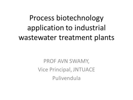 Process biotechnology application to industrial wastewater treatment plants PROF AVN SWAMY, Vice Principal, JNTUACE Pulivendula.