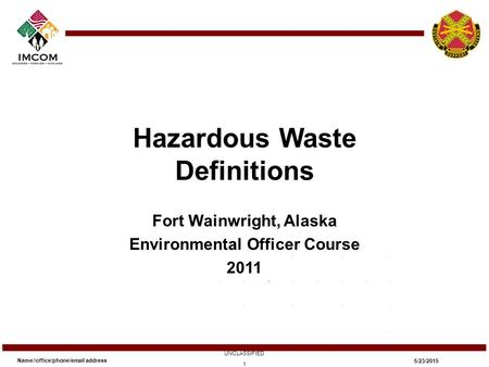 Hazardous Waste Definitions Fort Wainwright, Alaska Environmental Officer Course 2011 Name//office/phone/email address UNCLASSIFIED 5/23/2015 1.