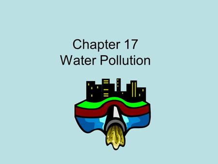 Chapter 17 Water Pollution. Types of Pollutants Pathogens = disease causing bacteria, viruses and organisms, often found in high levels in human and animal.