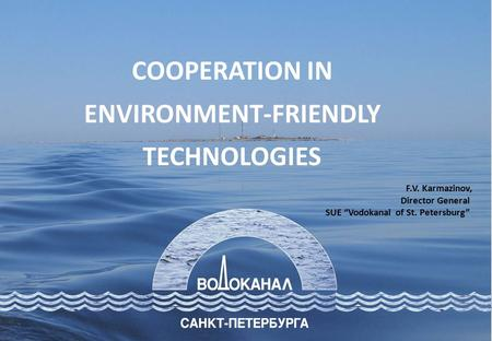 "F.V. Karmazinov, Director General SUE ""Vodokanal of St. Petersburg"" COOPERATION IN ENVIRONMENT-FRIENDLY TECHNOLOGIES."