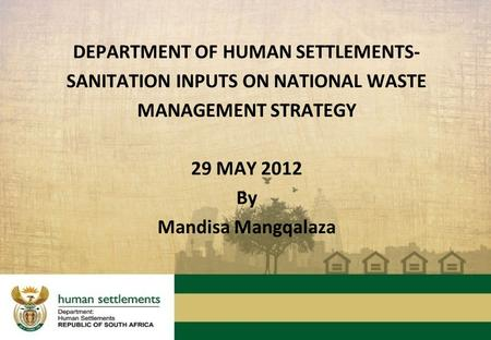 DEPARTMENT OF HUMAN SETTLEMENTS- SANITATION INPUTS ON NATIONAL WASTE MANAGEMENT STRATEGY 29 MAY 2012 By Mandisa Mangqalaza.