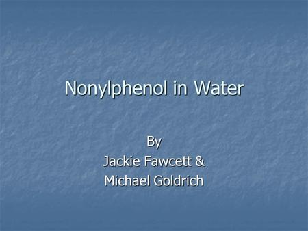 Nonylphenol in Water By Jackie Fawcett & Michael Goldrich.
