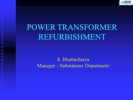 S. Bhattacharya Manager - Substations Department POWER TRANSFORMER REFURBISHMENT.